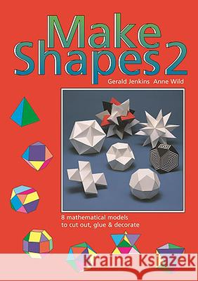 Make Shapes 2: 8 Mathematical Models to Cut Out, Glue and Decorate Gerald Jenkins Anne Wild 9780906212011