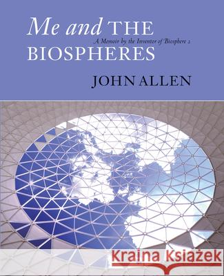 Me and the Biospheres a Memoir by the Inventor of Biosphere 2: A Memoir by the Inventor of Biosphere 2 John Allen 9780907791379