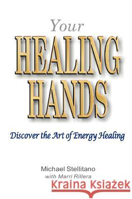 Your Healing Hands: Discover the Art of Energy Healing Michael Stellitano Marri Rillera Frank LaSpina 9780910143172