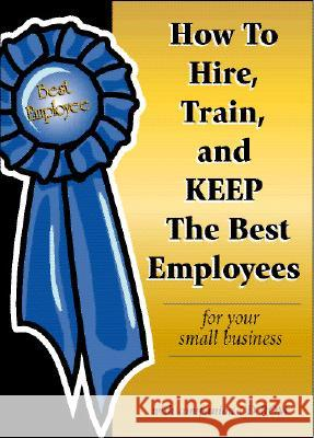 How to Hire, Train & Keep the Best Employees for Your Small Business Dianna Podmoroff Atlantic Publishing Group Inc 9780910627375