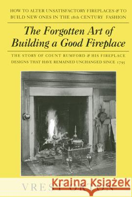 The Forgotten Art of Building a Good Fireplace: The Story of Sir Benjamin Thompson, Count Rumford, an American Genius, & His Principles of Fireplace D Vrest Orton Austin Stevens 9780911469172