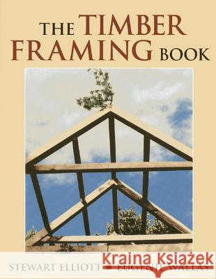 The Timber Framing Book Stewart Elliott Eugenie Wallas 9780911469325