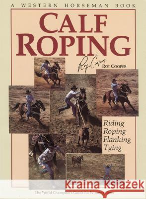 Calf Roping: The World Champion's Guide for Winning Runs Roy Cooper Randy Witte Kurt Markus 9780911647044