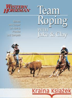Team Roping with Jake and Clay: Barnes and Cooper on How to Practice and Compete Fran Devereux Smith Clay O'Brien Cooper Jake Barnes 9780911647471