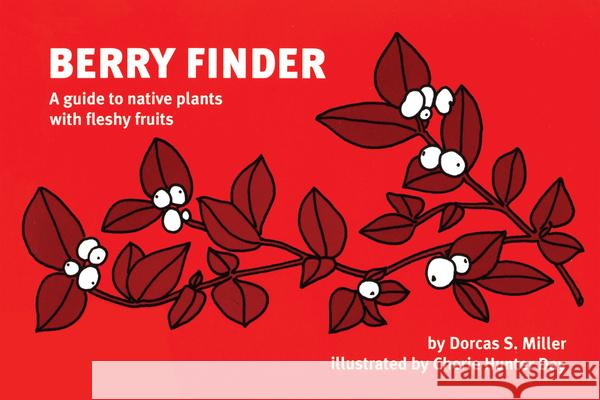Berry Finder: A Guide to Native Plants with Fleshy Fruits Dorcas S. Miller Cherie Hunter Day 9780912550312