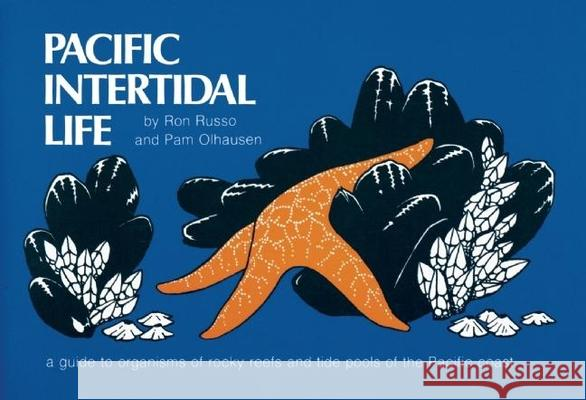 Pacific Intertidal Life: A Guide to Organisms of Rocky Reefs and Tide Pools of the Pacific Coast Ron Russo Pam Olhausen 9780912550329