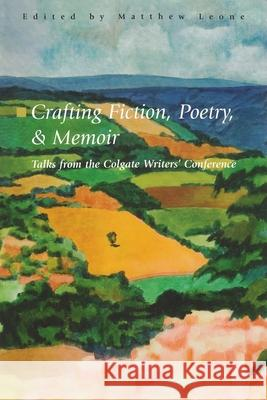 Crafting Fiction, Poetry, and Memoir : Talks from the Colgate Writers' Conference 2002-2007 Matthew Leone 9780912568195