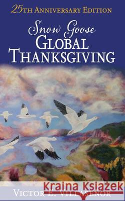 Snow Goose Global Thanksgiving: A Vision of World Harmony and Peace and Abundance for All Victor E Villasenor   9780912880150