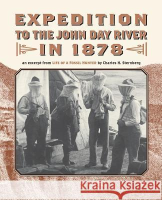 Expedition to the John Day River in 1878: An Excerpt from Life of a Fossil Hunter Charles H. Sternberg Jennifer Chapman 9780914019763
