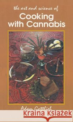 Cooking with Cannabis: The Most Effective Methods of Preparing Food and Drink with Marijuana, Hashish, and Hash Oil Third E Adam Gottlieb 9780914171553