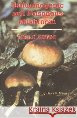 Hallucinogenic and Poisonous Mushroom Field Guide Gary Menser Gery P. Menser 9780914171898