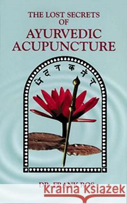 Lost Secrets of Ayurvedic Acupuncture Frank Ros Dr Frank Ros 9780914955122