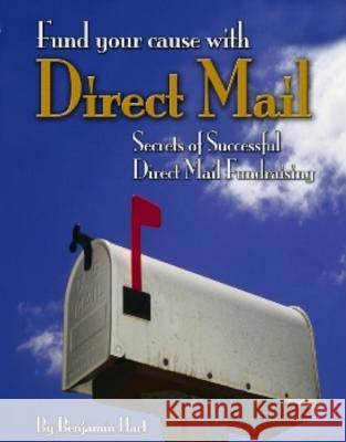 Fundyour Cause with Direct Mail: Secrets of Successful Direct Mail Fund Raising Benjamin Hart 9780915463961