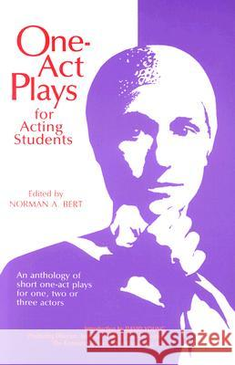 One-Act Plays for Acting Students: An Anthology of Complete One-Act Plays for One, Two, or Three Actors Norman A. Bert 9780916260477