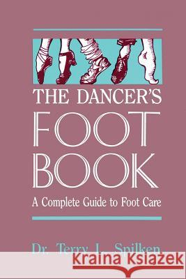 The Dancer's Foot Book : A Complete Guide to Foot Care Terry L. Spilken Dr Terry L. Spilken 9780916622961