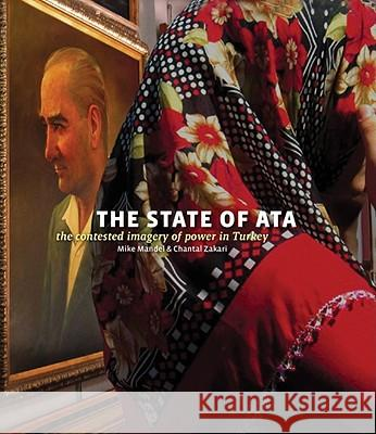Mike Mandel & Chantal Zakari: The State of Ata: The Contested Imagery of Power in Turkey [With Booklet] Mike Mandel Chantal Zakari 9780918290106