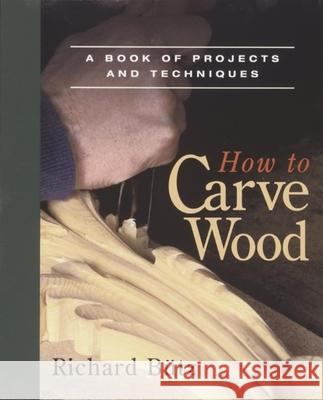 How to Carve Wood: A Book of Projects and Techniques Richard Butz 9780918804204