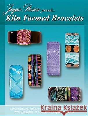Kiln Formed Bracelets: Jayne Persico Presents... Jayne Persico Bill Reshetar 9780919985490