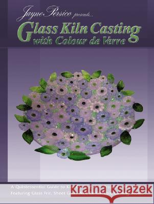 Glass Kiln Casting with Colour de Verre: A Quintessential Guide to Kiln Casting with Project Instructions Featuring Glass Fr Jayne Persico 9780919985551