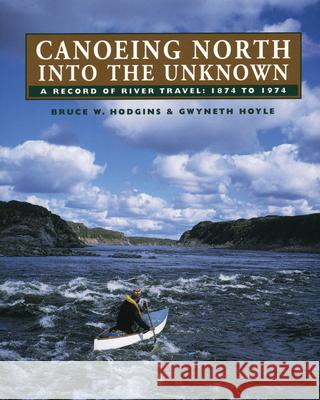 Canoeing North Into the Unknown: A Record of River Travel, 1874 to 1974 Bruce W. Hodgins Gwyneth Hoyle 9780920474938