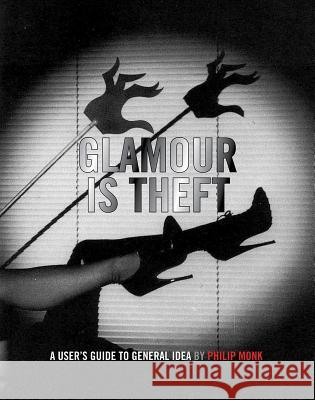 Glamour Is Theft: A User's Guide to General Idea: 1969-1978 Philip Monk General Idea 9780921972662