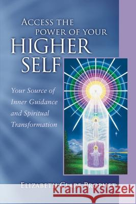 Access the Power of Your Higher Self : Your Source of Inner Guidanceand Spiritual Transformation Elizabeth Clare Prophet 9780922729364 Summit University Press