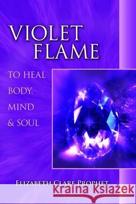 Violet Flame to Heal Body, Mind and Soul Elizabeth Clare Prophet 9780922729371 Summit University Press