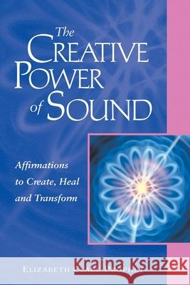 The Creative Power of Sound : Affirmations to Create, Heal and Transform Elizabeth Clare Prophet 9780922729425 Summit University Press