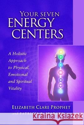 Your Seven Energy Centers : A Holistic Approach to Physical, Emotional and Spiritual Vitality Elizabeth Clare Prophet Patricia R. Spadaro 9780922729562 Summit University Press