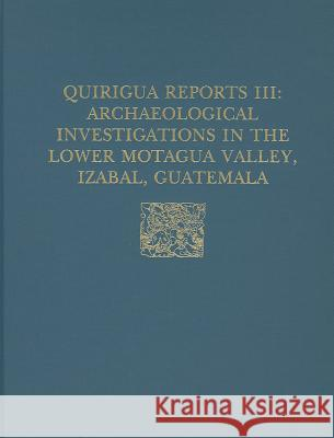 Quirigua Reports, Volume III: Archaeological Investigations in the Lower Motagua Valley, Izabal, Guatemala Edward M. Schortman Barbara J. Hayden 9780924171192 University of Pennsylvania Museum Publication