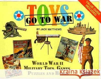 Toys Go to War: World War II Military Toys, Games, Puzzles and Books Jack Matthews Candace A. Chenoweth 9780929521954