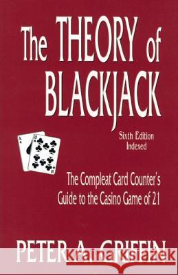 The Theory of Blackjack: The Complete Card Counter's Guide to the Casino Game of 21 Peter A. Griffin 9780929712130