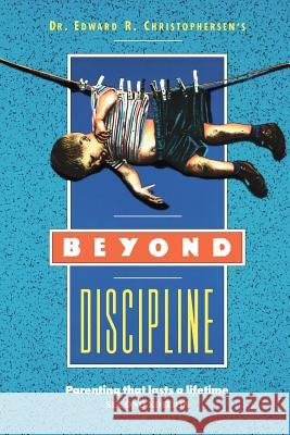 Beyond Discipline: Parenting That Lasts a Lifetime Edward Christophersen Danny Whitehead Joe Rainaldi 9780930851064