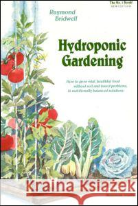Hydroponic Gardening: How to Grow Vital, Healthful Food Without Soil and Insect Problems in Nutritionally Balanced Solutions Raymond Bridwell Bridwell 9780931231957