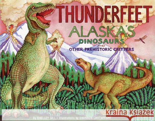 Thunderfeet: Alaska's Dinosaurs and Other Prehistoric Critters Shelley Gill Shannon Cartwright 9780934007191