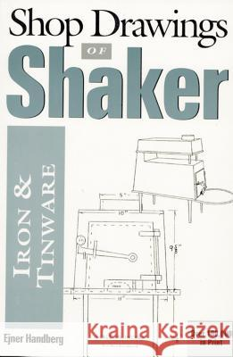 Shop Drawings of Shaker Iron and Tinware (Revised) Ejner Handberg Dan Carpentier Charles A. Hartwell 9780936399454