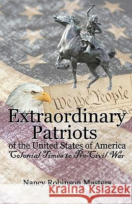 Extraordinary Patriots of the United States of American: Colonial Times to Pre-Civil War Nancy Robinson Masters 9780937660911 Roots and Branches