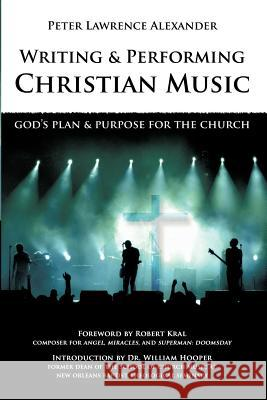 Writing and Performing Christian Music: God's Plan & Purpose for the Church Peter Lawrence Alexander Robert Kral William L. Hooper 9780939067770