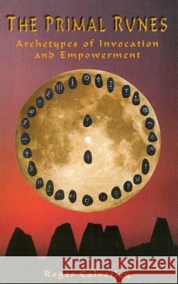 The Primal Runes: Archetypes of Invocation and Empowerment Roger Calverley 9780940985834