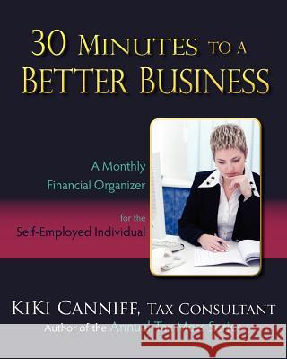 30 Minutes to a Better Business: A Monthly Financial Organizer for the Self-Employed Individual Kiki Canniff 9780941361361 One More Press