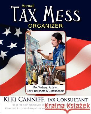 Annual Tax Mess Organizer for Writers, Artists, Self-Publishers & Craftspeople: Help for Self-Employed Individuals Who Did Not Keep Itemized Income & Kiki Canniff 9780941361408 One More Press