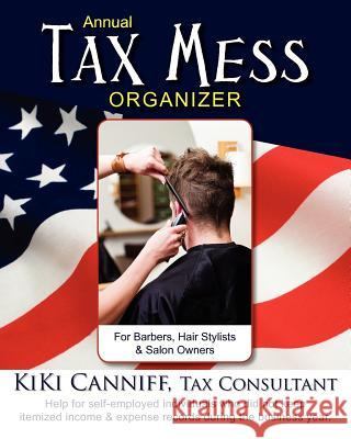 Annual Tax Mess Organizer for Barbers, Hair Stylists & Salon Owners: Help for Self-Employed Individuals Who Did Not Keep Itemized Income & Expense Rec Kiki Canniff 9780941361415 One More Press