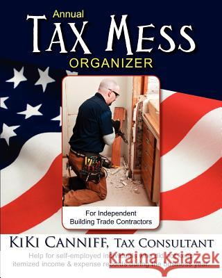 Annual Tax Mess Organizer for Independent Building Trade Contractors: Help for Self-Employed Individuals Who Did Not Keep Itemized Income & Expense Re Kiki Canniff 9780941361422 One More Press