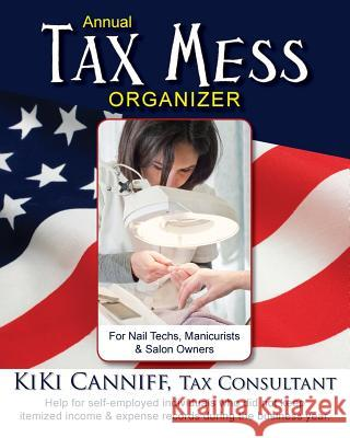 Annual Tax Mess Organizer for Nail Techs, Manicurists & Salon Owners: Help for Self-Employed Individuals Who Did Not Keep Itemized Income & Expense Re Kiki Canniff 9780941361439 One More Press