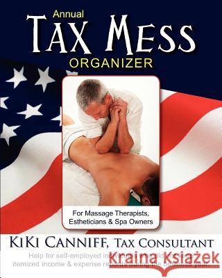 Annual Tax Mess Organizer for Massage Therapists, Estheticians & Spa Owners: Help for Self-Employed Individuals Who Did Not Keep Itemized Income & Exp Kiki Canniff 9780941361446 One More Press