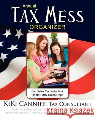 Annual Tax Mess Organizer for Sales Consultants & Home Party Sales Reps: Help for Self-Employed Individuals Who Did Not Keep Itemized Income & Expense Kiki Canniff 9780941361453 One More Press