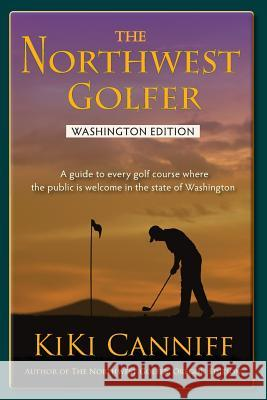 The Northwest Golfer; Washington Edition: A Guide to Every Golf Course Where the Public Is Welcome in the State of Washington Kiki Canniff 9780941361460 One More Press