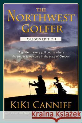 The Northwest Golfer; Oregon Edition: A Guide to Every Golf Course Where the Public Is Welcome in the State of Oregon. Kiki Canniff 9780941361477 One More Press