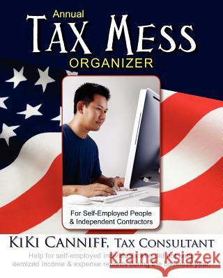 Annual Tax Mess Organizer for Self-Employed People & Independent Contractors: Help for Self-Employed Individuals Who Did Not Keep Itemized Income and Kiki Canniff 9780941361484