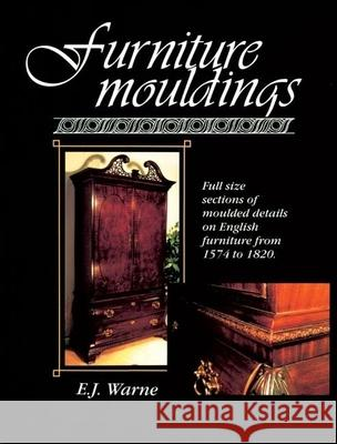 Furniture Mouldings: Full Size Sections of Moulded Details on English Furniture from 1574 to 1820 E. J. Warne 9780941936330